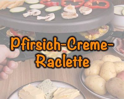 Pfirsich-Creme-Raclette