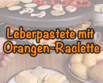 Leberpastete-mit-Orangen-Raclette